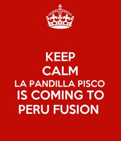 Poster: KEEP CALM LA PANDILLA PISCO  IS COMING TO PERU FUSION