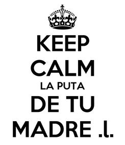 Poster: KEEP CALM LA PUTA DE TU MADRE .l.