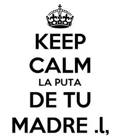 Poster: KEEP CALM LA PUTA DE TU MADRE .l,