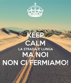 Poster: KEEP CALM LA STRADA E' LUNGA MA NOI NON CI FERMIAMO!