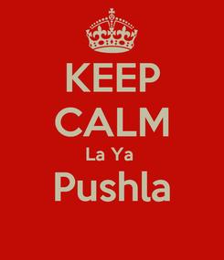 Poster: KEEP CALM La Ya  Pushla