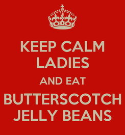 Poster: KEEP CALM LADIES AND EAT BUTTERSCOTCH JELLY BEANS