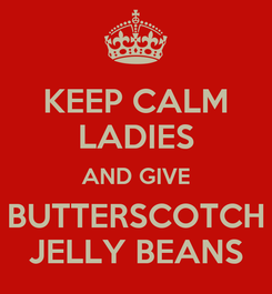 Poster: KEEP CALM LADIES AND GIVE BUTTERSCOTCH JELLY BEANS
