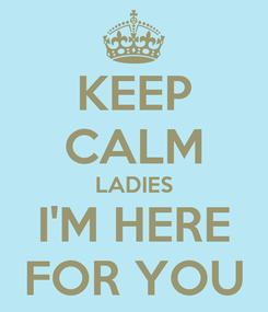 Poster: KEEP CALM LADIES I'M HERE FOR YOU