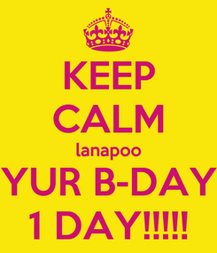 Poster: KEEP CALM lanapoo YUR B-DAY 1 DAY!!!!!