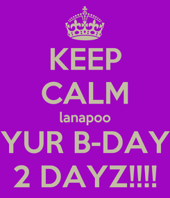 Poster: KEEP CALM lanapoo YUR B-DAY 2 DAYZ!!!!
