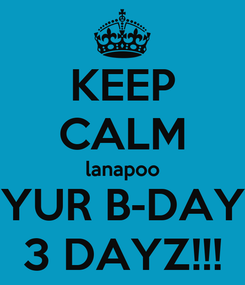 Poster: KEEP CALM lanapoo YUR B-DAY 3 DAYZ!!!