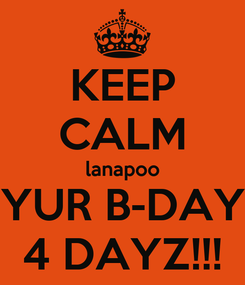 Poster: KEEP CALM lanapoo YUR B-DAY 4 DAYZ!!!