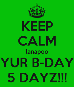 Poster: KEEP CALM lanapoo YUR B-DAY 5 DAYZ!!!