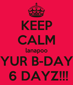 Poster: KEEP CALM lanapoo YUR B-DAY  6 DAYZ!!!