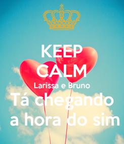 Poster: KEEP CALM Larissa e Bruno  Tá chegando   a hora do sim