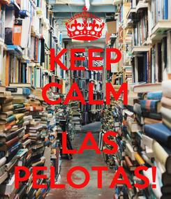 Poster: KEEP CALM   LAS PELOTAS!