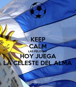 Poster: KEEP CALM LAS PELOTAS  HOY JUEGA LA CELESTE DEL ALMA