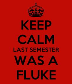 Poster: KEEP CALM LAST SEMESTER WAS A FLUKE