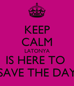 Poster: KEEP CALM LATONYA IS HERE TO  SAVE THE DAY