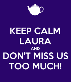 Poster: KEEP CALM LAURA AND DON'T MISS US TOO MUCH!