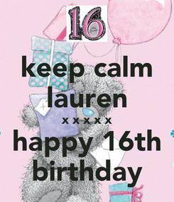 Poster: keep calm lauren x x x x x happy 16th birthday