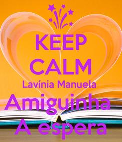 Poster: KEEP CALM Lavínia Manuela  Amiguinha  A espera