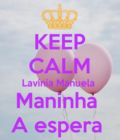 Poster: KEEP CALM Lavínia Manuela  Maninha  A espera