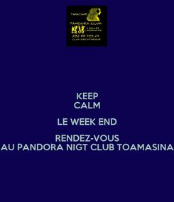Poster: KEEP CALM LE WEEK END RENDEZ-VOUS AU PANDORA NIGT CLUB TOAMASINA