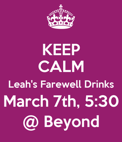 Poster: KEEP CALM Leah's Farewell Drinks March 7th, 5:30 @ Beyond