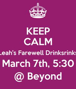 Poster: KEEP CALM Leah's Farewell Drinksrinks March 7th, 5:30 @ Beyond
