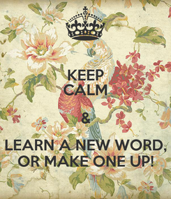 Poster: KEEP CALM & LEARN A NEW WORD, OR MAKE ONE UP!