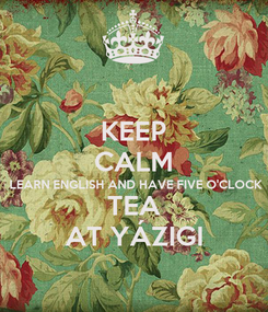 Poster: KEEP CALM LEARN ENGLISH AND HAVE FIVE O'CLOCK TEA AT YÁZIGI