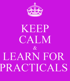 Poster: KEEP CALM & LEARN FOR  PRACTICALS