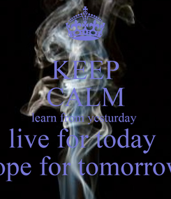 Poster: KEEP CALM learn from yesturday  live for today  hope for tomorrow