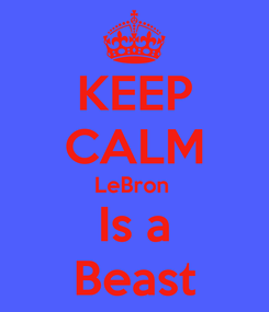 Poster: KEEP CALM LeBron  Is a Beast
