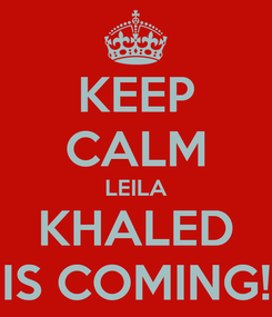 Poster: KEEP CALM LEILA KHALED IS COMING!