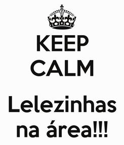 Poster: KEEP CALM  Lelezinhas na área!!!
