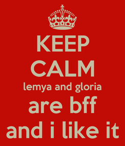 Poster: KEEP CALM lemya and gloria are bff and i like it