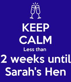 Poster: KEEP CALM Less than  2 weeks until Sarah's Hen
