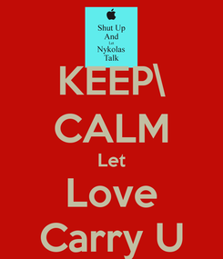 Poster: KEEP\ CALM Let Love Carry U