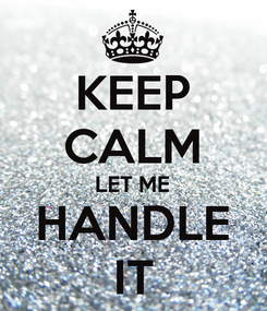 Poster: KEEP CALM LET ME HANDLE IT