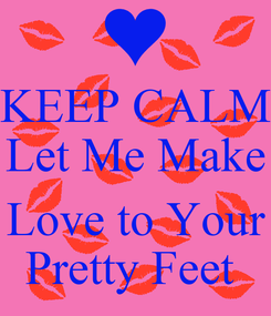 Poster: KEEP CALM Let Me Make  Love to Your Pretty Feet