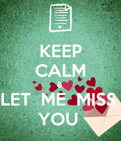 Poster: KEEP CALM &  LET  ME  MISS  YOU