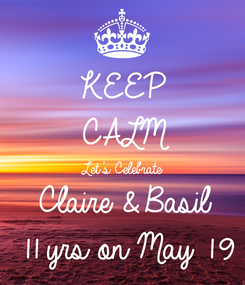 Poster: KEEP CALM Let's Celebrate Claire & Basil 11 yrs on May 19