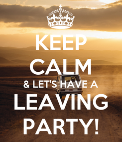 Poster: KEEP CALM & LET'S HAVE A LEAVING PARTY!