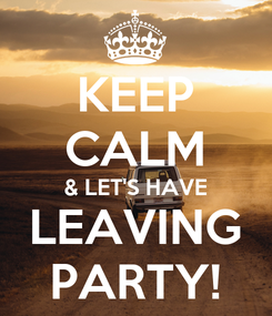 Poster: KEEP CALM & LET'S HAVE LEAVING PARTY!