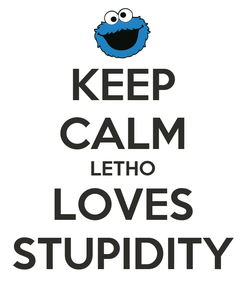 Poster: KEEP CALM LETHO LOVES STUPIDITY