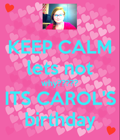 Poster: KEEP CALM lets not why????? ITS CAROL'S birthday