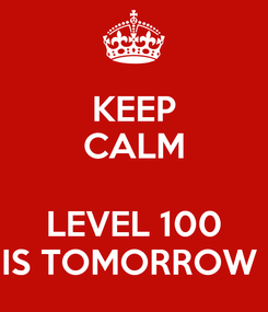 Poster: KEEP CALM  LEVEL 100 IS TOMORROW