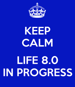 Poster: KEEP CALM  LIFE 8.0 IN PROGRESS