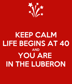Poster: KEEP CALM LIFE BEGINS AT 40 AND YOU ARE  IN THE LUBERON