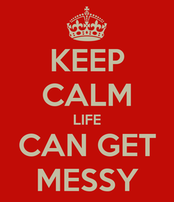 Poster: KEEP CALM LIFE CAN GET MESSY