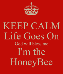 Poster: KEEP CALM Life Goes On God will bless me  I'm the  HoneyBee