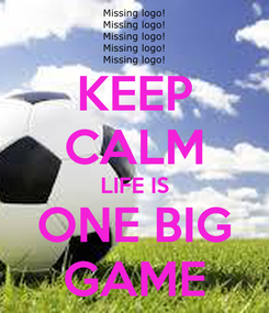 Poster: KEEP CALM LIFE IS ONE BIG GAME